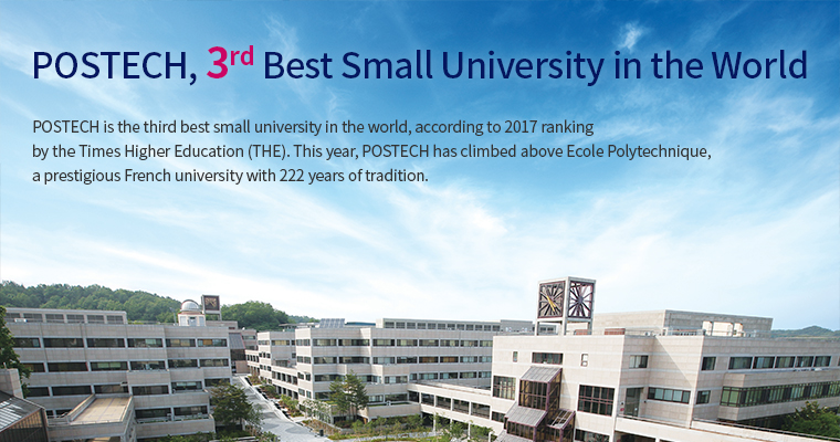 POSTECH Ranked 3rd Best Small University in the World-POSTECH is the third best small university in the world, according to 2017 ranking by the Times Higher Education (THE), a leading publisher of higher education analysis and world university rankings. This year, POSTECH has climbed above École Polytechnique, a prestigious French university with 222 years of tradition.
