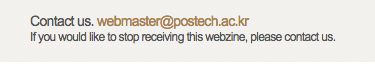 Contact us. webmaster@postech.ac.kr -If you would like to stop receiving this webzine, please contact us.