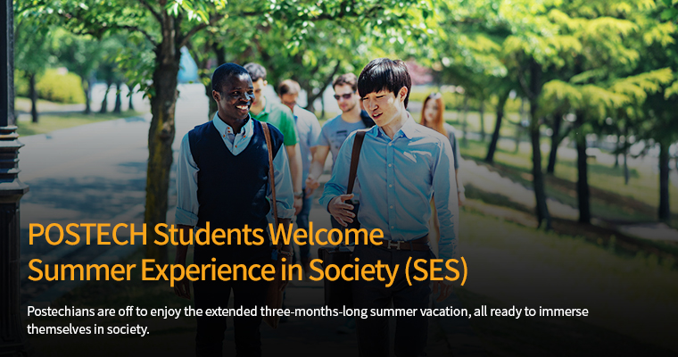 POSTECH Students Welcome Summer Experience in Society (SES) - Postechians are off to enjoy the extended three-months-long summer vacation, all ready to immerse themselves in society.