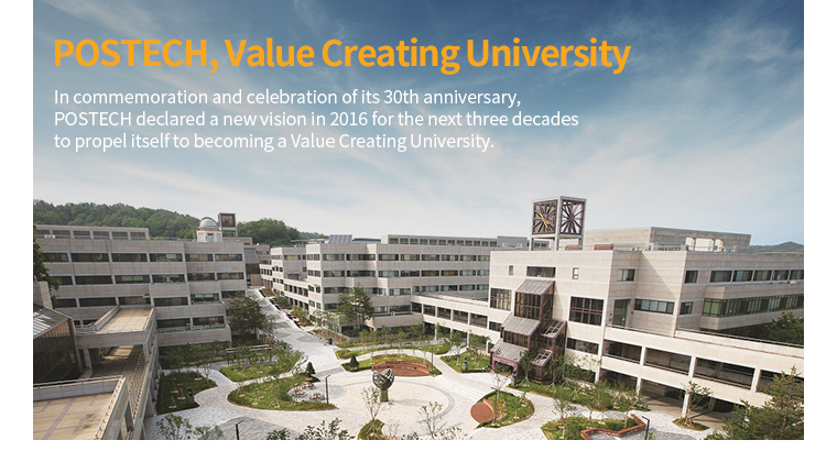 POSTECH, Value Creating University In commemoration and celebration of its 30th anniversary, POSTECH declared a new vision in 2016 for the next three decades to propel itself to becoming a Value Creating University.