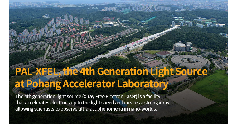PAL-XFEL, the 4th Generation Light Souce at Pohang Accelerator Laboratory - The 4th generation light source(X-ray Free Electron Laser) is a facility that accelerates elections up to the light speed and creates a stroug x-ray, allowing scientists to abserve ultrafast phenomena in nano-worlds.