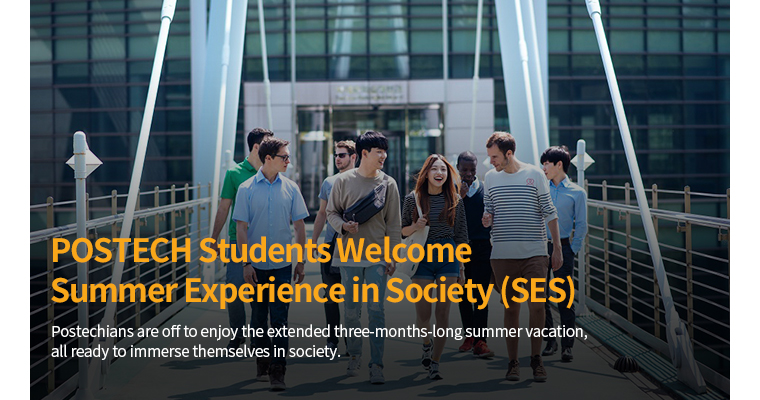 POSTECH Students Welcome Summer Exerience in Society(SES) - Postechians are off to enjoy the extended three-months-long summer vacation, all ready to immerse themselves in society.