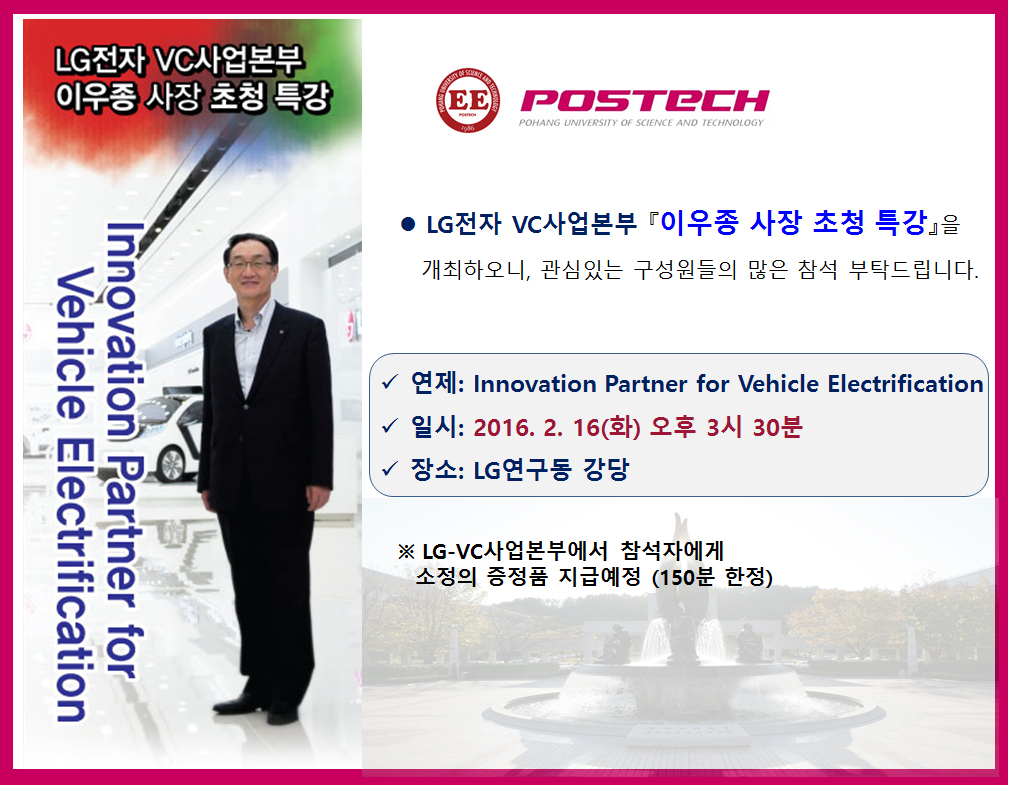 LG전자 VC사업본부 '이우종 사장 초청 특강' Innovation Partner for Vehicle Electification // LG전자 VC사업본부 이우종 사장 초청 특강을 개최하오니, 관심있는 구성원들의 많은 참석 부탁드립니다. // 연제:Innovation Partner for Vehicle Electrification,일시:2016.2.16(화) 오후 3시 30분, 장소:LG연구동 강당 // *LG-VC사업본부에서 참석자에게 소정의 증정품 지급예정(150분 한정)