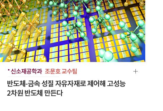 신소재학과 조문호 교수팀 - 반도체 금속 성질 자유자재로 제어해 고성능 2차원 반도체 만든다.