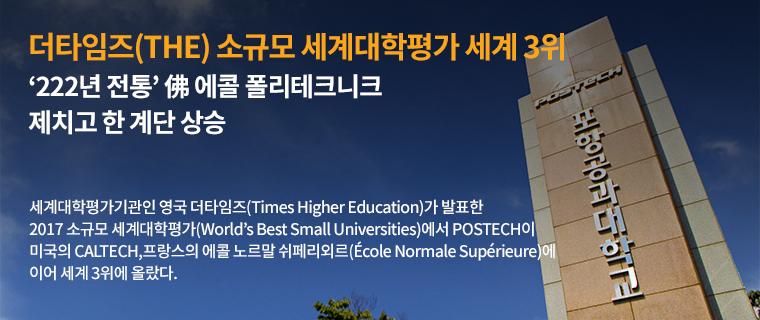 더 타임즈(The)  소규모 세계대학평가 세계 3위-222년 전통 프랑스 에콜 폴리테크니크 제치고 한 계단 상승-세계대학평가기관인 영국 더타임즈(Times Highter Education)가 발표한 2017 소규모 세계대학평가(World's Best Small Universities)에서 POSTECH이 미국의 CALTECH, 프랑스의 에콜 노르말 쉬페리외르(ㄷEcole Normale Superieure)에 이어 세계 3위에 올랐다.