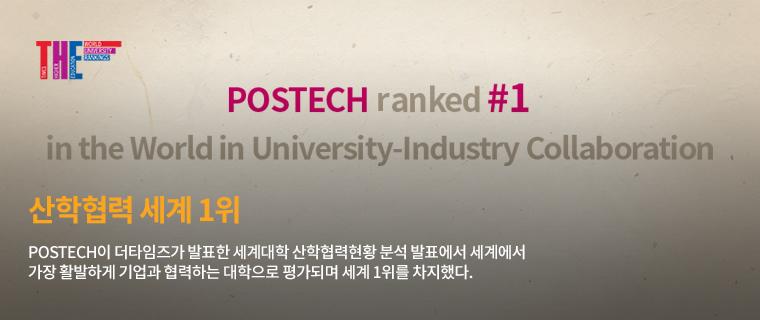 POSTECH,산학협력 세계1위-POSTECH이 더타임즈가 발표한 세계대학 산학협력현황 부석 발표에서 세계에서 가장 활발하게 기업과 협력하는 대학으로 평가되며 세계 1위를 차지했다.