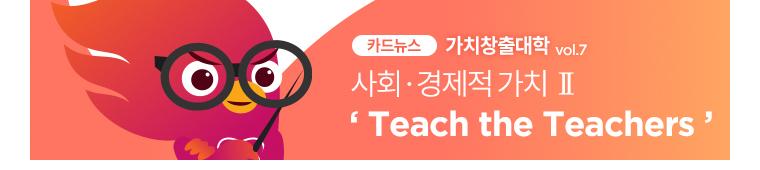 카드뉴스 가치창출대학 Vol.7 사회 경제적 가치 2 Teach the Teachers - READ MORE