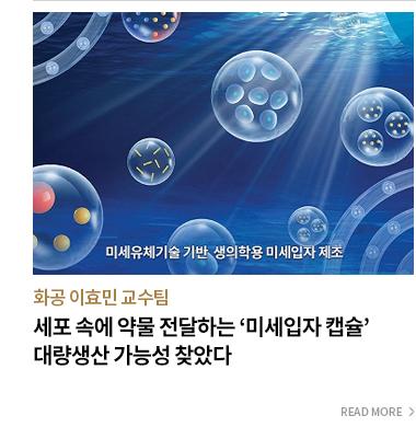 화공 이효민 교수팀 세포 속에 약물 전달하는 '미세입자 캡슐' 대량생산 가능성 찾았다. - READ MORE