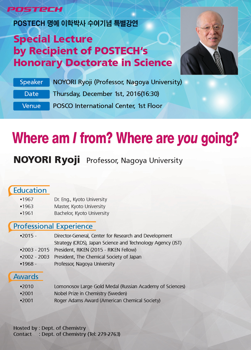 POSTECH 명예이학박사수여기념특별강연-Special Lecture by Recipient of POSTECH's Honorary Doctorate in Science, Speaker:NOYORI Ryoji (Professor, Nagoya University), Date:Thursday, December 1st, 2016(16:30), Venue:POSCO International Center, 1st Floor - Where am I from? Where are you going? - NOYORI Ryoji Professor, Nagoya University -Education 1967 Dr. Eng., Kyoto University, 1963 Master, Kyoto University, 1961 Bachelor, Kyoto University, Professional Experience- 2015 ~ Director-General, Center for Research and Development,Strategy (CRDS), Japan Science and Technology Agency (JST)- 2003 ~ 2015 President, RIKEN (2015 - RIKEN Fellow), 2002 - 2003 President, The Chemical Society of Japan, 1968 ~ Professor, Nagoya University - Awards - 2010 ~ Lomonosov Large Gold Medal (Russian Academy of Sciences), - 2001 Nobel Prize in Chemistry (Sweden), 2001 Roger Adams Award (American Chemical Society) - Hosted by : Dept. of Chemistry, - Contact     : Dept. of Chemistry (Tel: 279-2763)