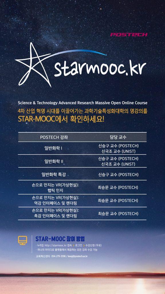 STARMOOC.kr Science&Technology Advanced Research Massive Open Online Course 4차 산업 혁명 시대를 이끌어가는 과학기술특성화대학의 명강의를 STAR-MOOC에서 확인하세요! 일반화학1-신승구 교수(POSTECH),신국조 교수(UNIST),일반화학2-신승구 교수(POSTECH),신국조 교수(UNIST),일반화학 특강 신승구 교수(POSTECH),손으로 만지는 VR(가상현실):햅틱 인지 최승문교수(POSTECH),손으로 만지는 VR(가상현실):역감 인터페이스 및 렌더링 최승문교수(POSTECH)손으로 만지는 VR(가상현실):촉감 인터페이스 및 렌더링 최승문교수(POSTECH) STAR-MOOC 참여 방법 누리집 http://starmooc.kr 접속 -로그인-수강신청(무료) 하나의 아이디로 플랫폼에서 제공하는 모든 강좌 수강 가능, 교육혁신센터 0542793596/leeej@postech.ac.kr
