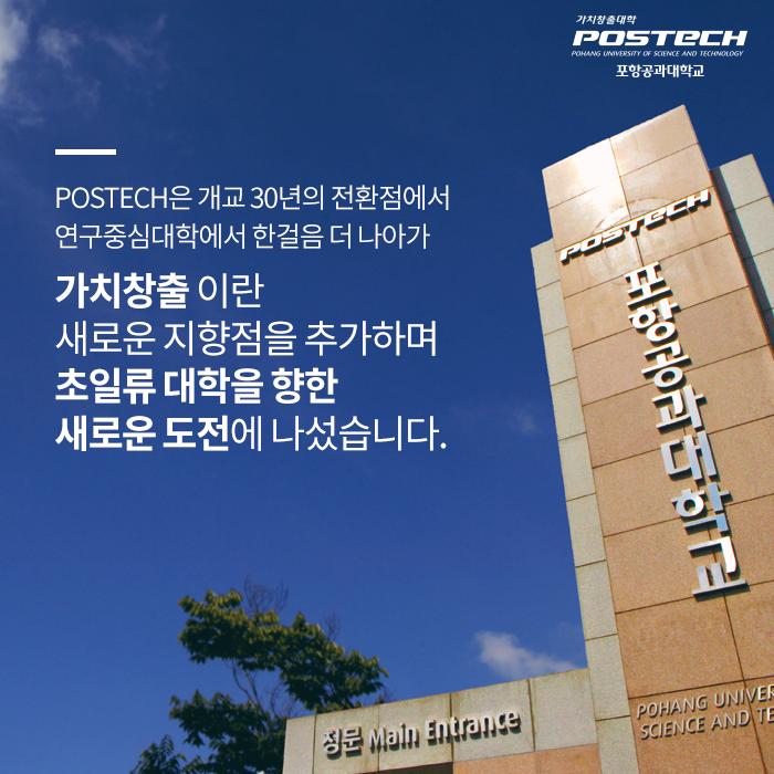 POSTECH은 개교 30녕의 전환점에서 연구중심대학에서 한걸음 더 나아가 가치창출이란 새로운 지향점을 추가하며 초일류 대학을 향한 새로운 도전에 나섰습니다.