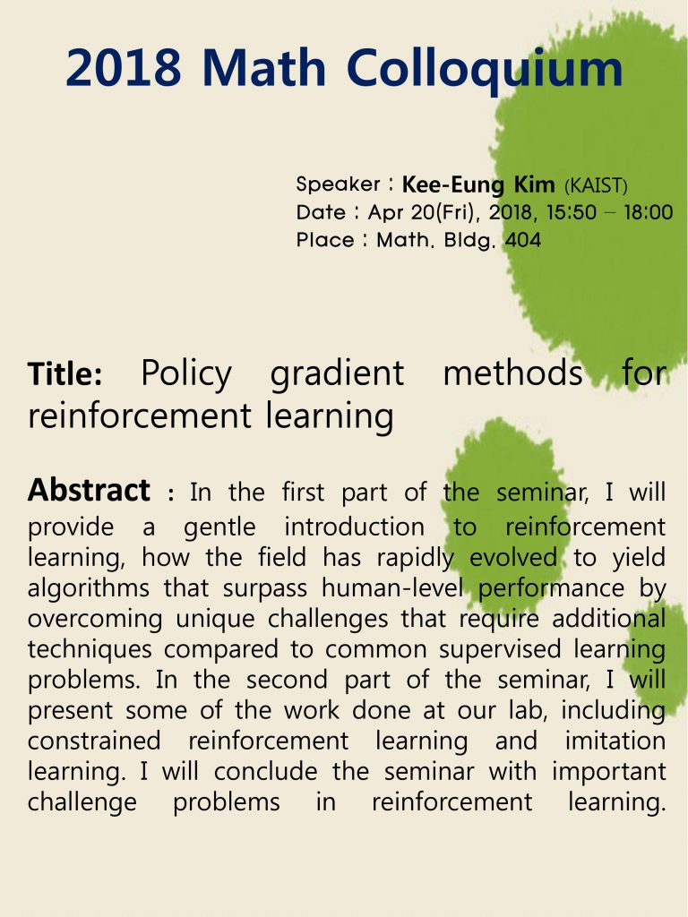 2018 Math Colloquium Speaker : kee-Eung Kim(KAIST), Data: Apr 20(Fri), 2018, 15:50 - 18:00, Place: Math. Bldg. 404 Title: Policy gradient methods for reinforcement learning, Abstract: In the first part of the seminar, I will provid a gentle introduction to reinforcement learning, how the field has rapidly evolved to yield algorithms that surpass human-level performance by overcoming unique challenges that require additional techniques compared to common supervised learning problema. In the second part of the seminar, I will problems. In the second part of seminar, I will present some of the work done at our lab, including constrained reinforcement learning and imitation learning. I will conclude the seminar with important challenge problems in reinforcement learning.