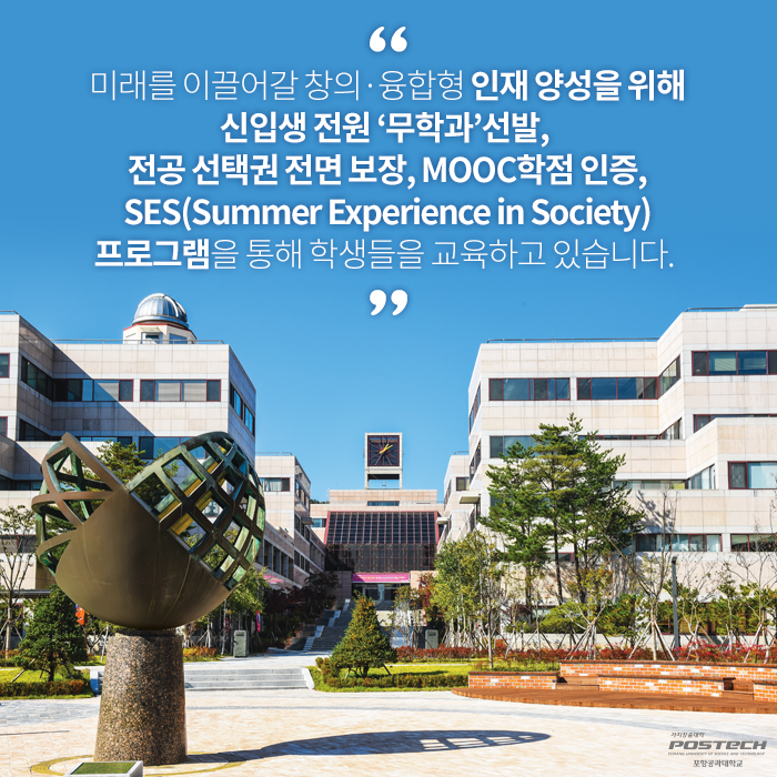 미래를 이끌어갈 창의 융합형 인재 양성을 위해 신입생 전원'무학과'선발,전공 선택권 전면 보장,MOOC학점 인증,SES(Summer Experience in Society)프로그램을 통해 학생들을 교육하고 있습니다.
