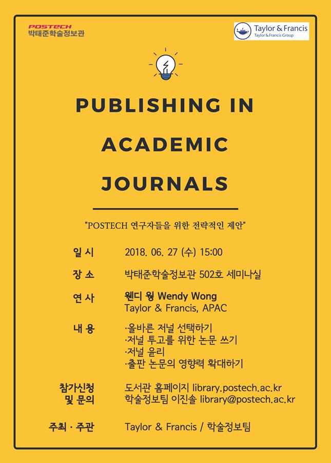 postech박태준학술정보관,Taylor&Francis-PUBLISHING IN ACADEMIC JOURNALS  POSTECH 연구자들을 위한 전략적인 제안, -일시:2018.06.27수15:00,장소:박태준학술정보관502호세미나실,연사:웬디 웡 Wendy Wong Taylor&Francis,APAC,내용:올바른 저널 선택하기,저널 투고를 위한 논문쓰기,저널 윤리,출판 논문의 영향력 확대하기,참가신청 및 문의:도서관홈페이지 library.postech.ac.kr,학술정보팀 이진솔 library@postech.ac.kr,주최 주관:Taylor&Francis/학술정보팀
