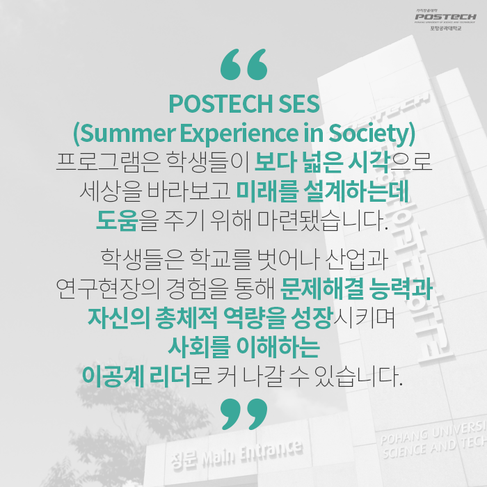 POSTECH SES(Summer Experience in Society)프로그램은 학생들이 보다 넓은 시각으로 세상을 바라보고 미래를 설계하는데 도움을 주기 위해 마련됐습니다. 학생들은 학교를 벗어나 산업과 연구현장의 경험을 통해 문제해결 능력과 자신의 총체적 역량을 성장시키며 사회를 이해하는 이공계 리더로 커 나갈 수 있습니다.