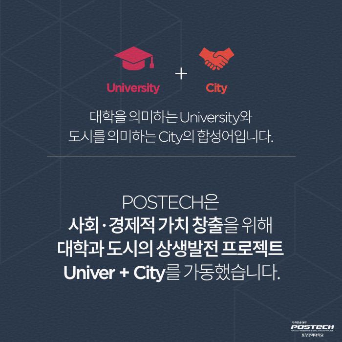 University + City 대학을 의미하는 University와 도시를 의미하는 City의 합성어입니다. POSTECH은 사회 경제적 가치 창출을 위해 대학과 도시의 상생발전 프로젝트 Univer + City를 가동했습니다.
