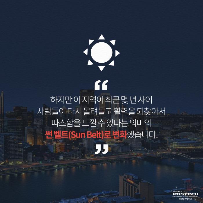 하지만 이 지역이 최근 몇년 사이 사람들이 다시 몰려들고 활력을 되찾아서 따스함을 느낄 수 있다는 의미의 썬 벨트(Sun Belt)로 변화했습니다.