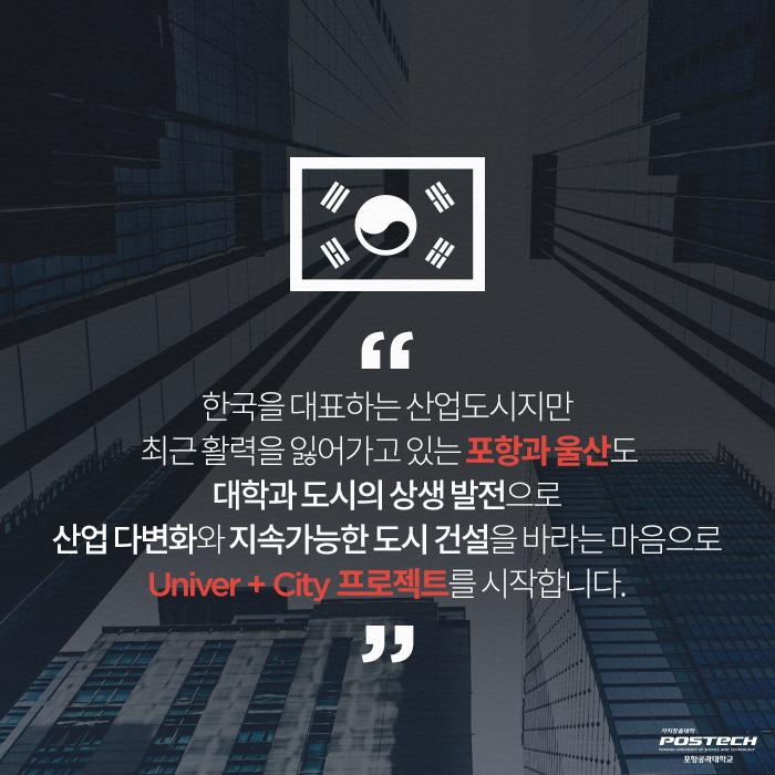 한국을 대표하는 산업도시지만 최근 활력을 잃어가고 있는 포항과 울산도 대학과 도시의 상생 발전으로 산업 다변화와 지속가능한 도시 건설을 바라는 마음으로 Univer +City 프로젝트를 시작합니다.
