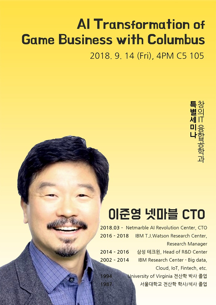 AI Transformation of Game Business with Columbus 2018.9.14(Fri), 4PM C5 105 특별세미나 창의 IT 융합공학과 이준영 넷마블 CTO 2018.03 - Netmarble AI Revolution Center, CTO 2016-2018 IBM T.J.Watson Research Center, Research Manager 2014-1016 삼성 테그원, Head of R&D Center  2002-2014 IBM Research Center -Big data cloud, loT fintech, etc. 1994년 University of Virginia 전산학 박사 졸업 1987 서울대학교 전산학 학사/석사 졸업