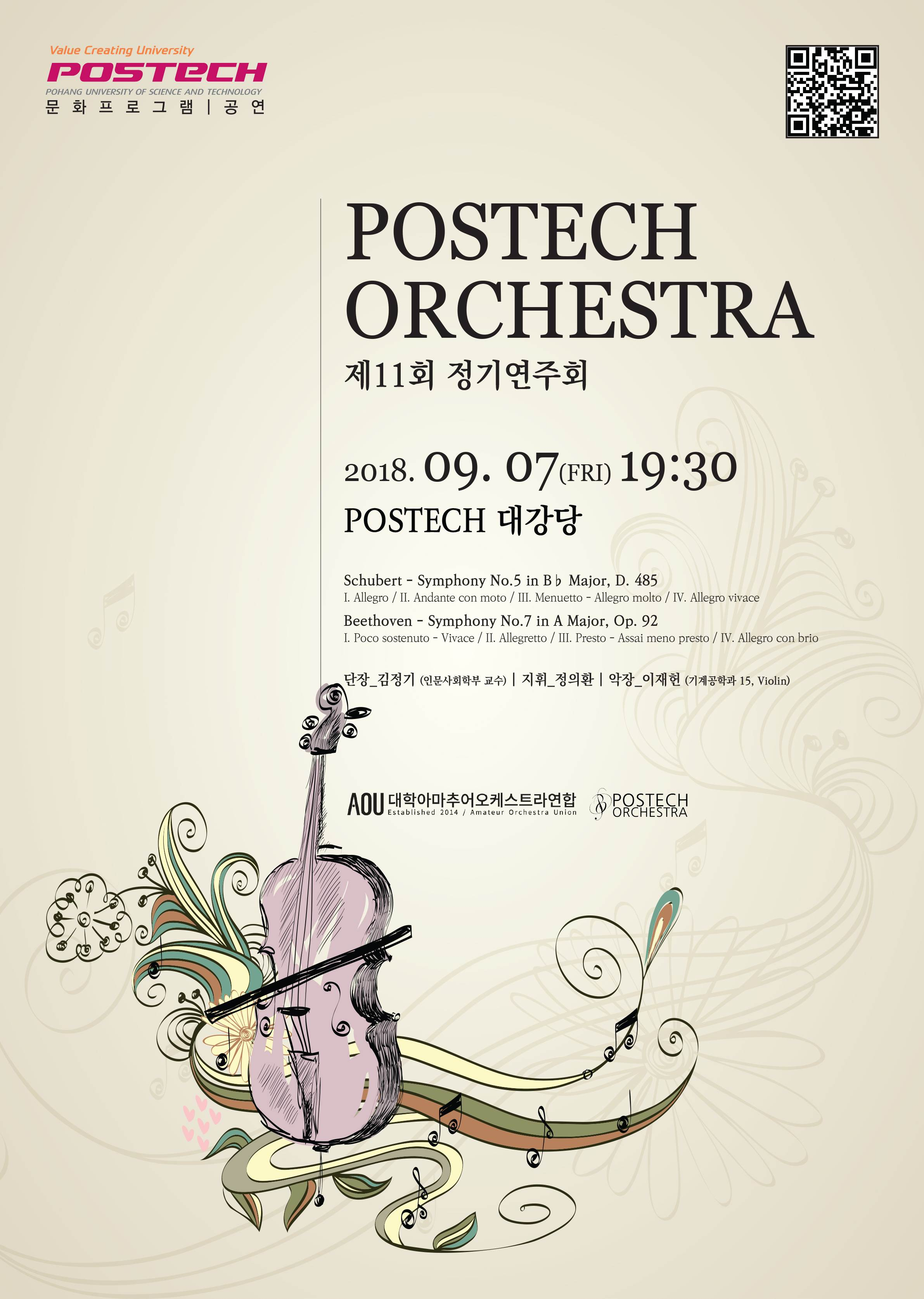 POSTECH ORCHESTRA 제 11회 정기연주회 2018.09.07(FRI) 19:30 POSTECH 대강당 Schubert - Symphony No.5 in Major, D.485 I. Allegro / II. Andante con mato/ III. Menuetto - Allegro molut/ IV. Allegro vivace  Beethoven - Symphony No.7 in A Major, Op.92 I. Poco sostenuto - Vivace / II. Allegretto/ III. Presto - Assai meno presto/ IV.Allegro con brio 단장_김정기(인문사회학부 교수) 지휘 정의환 악장 이재헌(기계공학과,  Violin) AOU대학아마추어오케스트라연합 POSECH ORCHESTRA