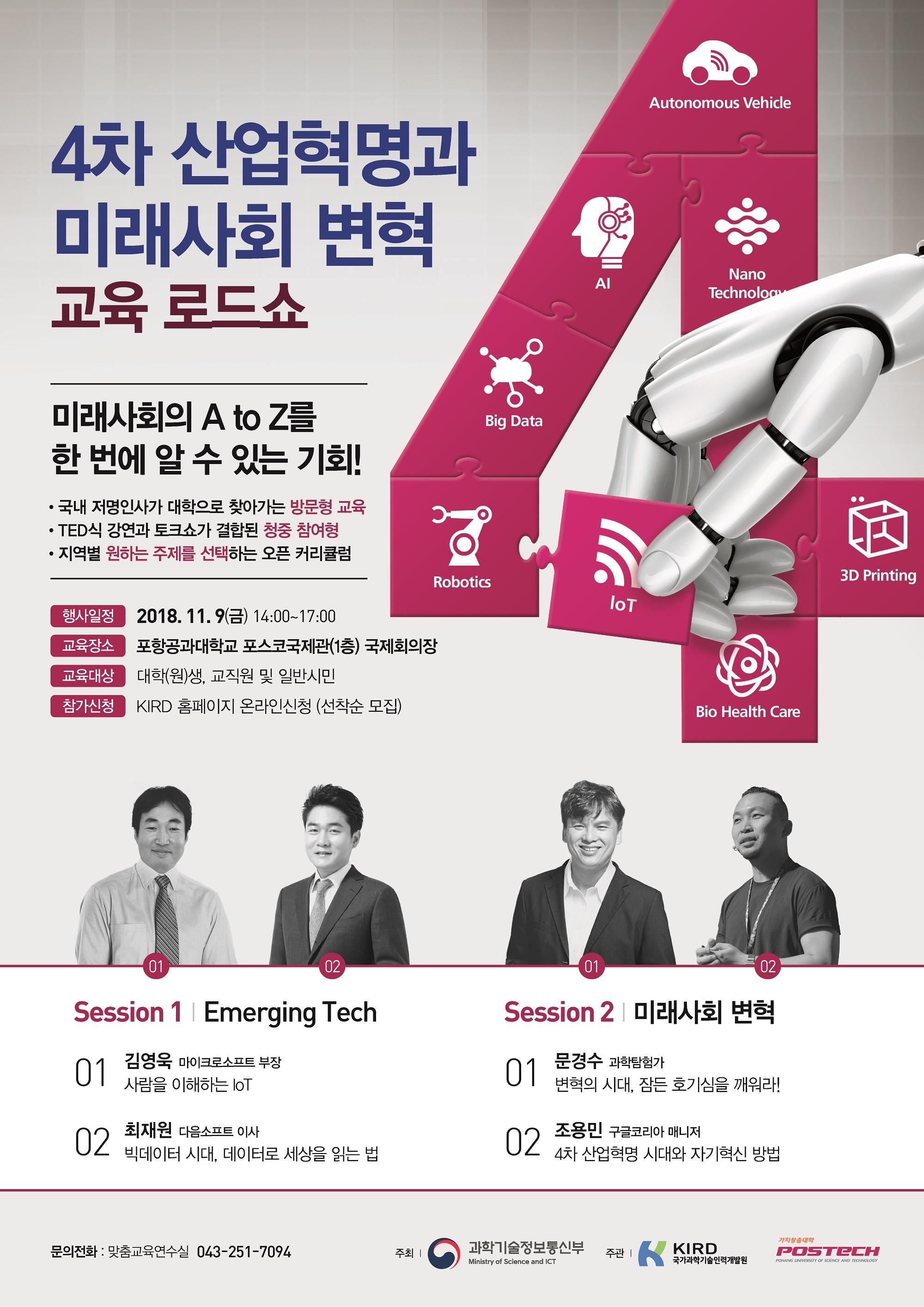 Autonomous Vehicle, AI, NANO Technology, Big Data, Robotics, loT, 3D Printing, Bio health Crae 4차 산업혁명과 미래사회 변혁 교육 로드쇼 미래사회의 A to Z를 한 번에 알 수 있는 기회! 국내 저명인사가 대학으로 찾아가는 방문형 교육 TED식 강연과 토크쇼가 결합된 청중 참여형 지역별 원하는 주제를 선택하는 오픈 커리큘럼 행정일정 2018.11.9(금) 14:00 ~ 17:00 교육장소 포항공과대학교 포스코국제관(1층) 국제회의장 교육대상 대학(원)생, 교직원 및 일반시민 참가신청 KIRD 홈페이지 온라인 신청(선착순 모집) Session 1 Emerging Tech 01 김영욱 마이크로소프트 부장 사람은 이해하는 loT 02 최재원 다음소프트 이사 빅데이터 시대, 데이터로 세상을 읽는 법 Session 2 미래사회 변혁 01 문경수 과학탐험가 변혁의 시대, 잠든 호기심을 깨워라! 02 조용민 구글 코리아 매니저 4차 산업혁명 시대와 자기혁신 방법 문의전화: 맞춤교육 연수실 043-251-7094 주최 과학기술정보통신부 주관 KIRD 국가과학기술인력개발원 가차창출대학 POSTECH