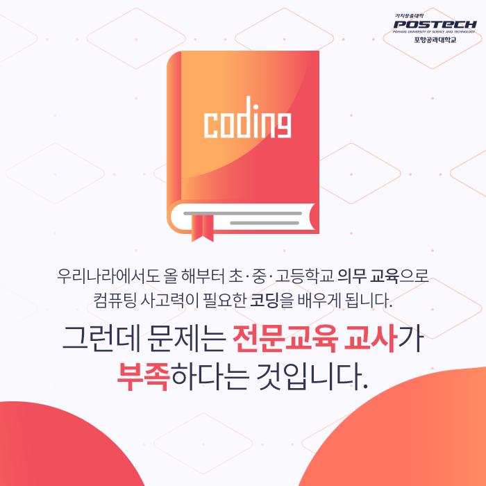 우리나라에서도 올 해부터 초 중 고등학교 의무 교육으로 커퓨팅 사고력이 필요한 코딩을 배우게 됩니다. 그런데 문제는 전문교육 교사가 부족하다는 것입니다.