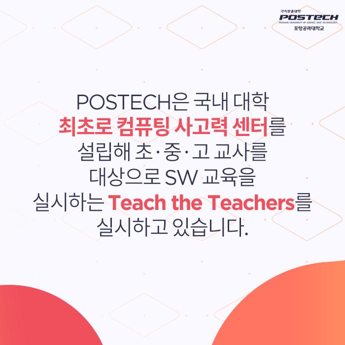 POSTECH은 국내 대학 최초로 컴퓨팅 사고력 센터를 설립해 초중고교사를 대상으로 SW교육을 실시하는 Teach the Teachers를 실시하고 있습니다.