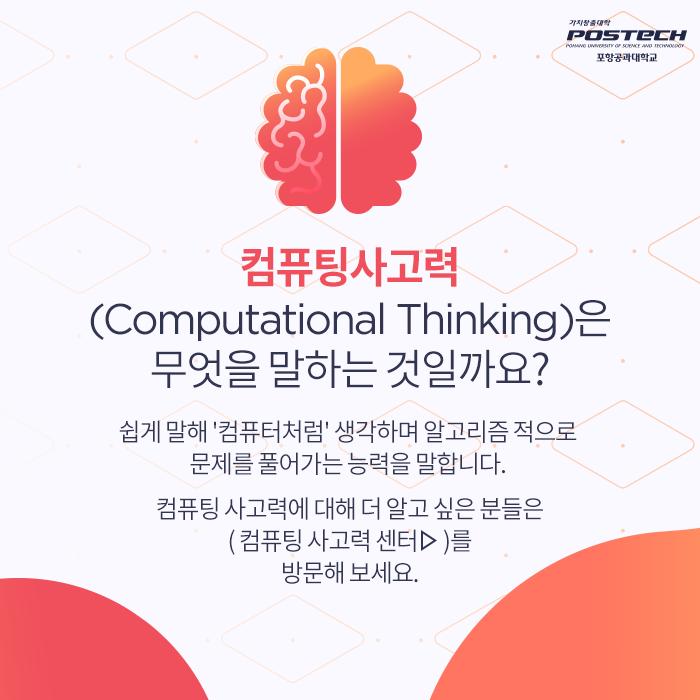 컴퓨딩사고력(Computational Thinking)은 무엇을 말하는 것일까요? 쉽게 말해 컴퓨터처럼 생각하며 알고리즘 적으로 문제를 풀어가는 능력을 말합니다. 컴퓨팅 사고력에 대해 더 알고 싶은 분들은 (컴퓨팅 사고력 센터)를 방문해 보세요.