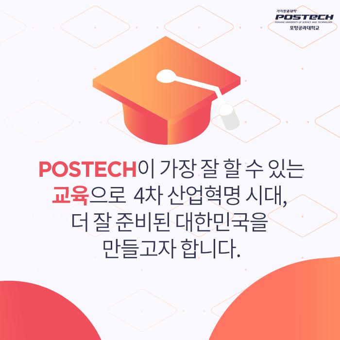 POSTECH이 가장 잘 할 수 있는 교육으로 4차 산업혁명 시대, 더 잘 준비된 대한민국을 만들고자 합니다.