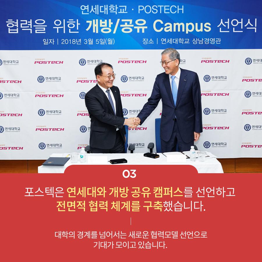 03 포스텍은 연세대와 개방공유캠퍼스를 선언하고 전면적 협력체계를 구축했습니다. 대학의 경계를 넘어서는 새로운 협력모델 선언으로 기대가 모이고 있습니다.
