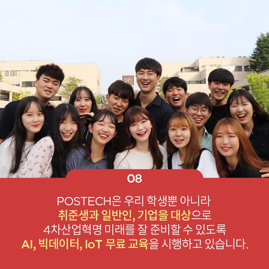 08 POSTECH은 우리 학생뿐 아니라 취준생과 일반인, 기업을 대상으로 4차산업혁명 미래를 잘 준비할 수 있도록 AI,IoT 무료 교육을 시행하고 있습니다.