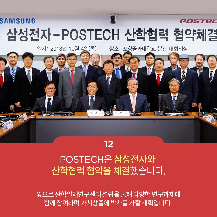 12 POSTECH은 삼성전자와 산학협력 협약을 체결했습니다. 앞으로 산학일테연구센처 설립을 통해 다양한 연구과제에 함께 참여하며 가치창출에 박차를 가할 계획입니다.
