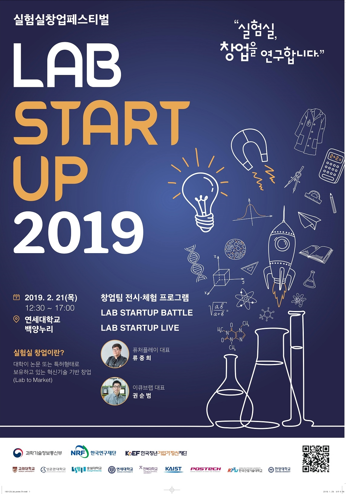 실험실창업페스티벌 실험실 창업을 연구합니다. LAB START UP 2019 // 2019.2.21(목) 연세대학교 백양누리 실험실 창업이란? 대학이 논문 또는 특허형태로 보유하고 있는 혁신기술 기반 창업(Lab to Market) 창업팀 전시체험 프로그램 LAB STARTUP BATTLE, LAB STARTUP LIVE - 퓨처플레이 대표 류중희, 이큐브랩 대표 권순범, 과학기술정보통신부, 한국연구재단,한국청년기업가정신재단,고려대학교,성균관대학교,숭실대학교,연세대학교,전북대학교,KAIST,POSTECH,한국산업기술대학교,한양대학교