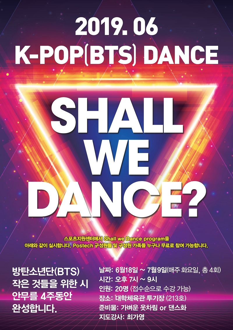 2019.06 K-POP(BTS) DANCE // SHALL WE DANCE? 스포츠지원센터에서 Shall we Dance program을 아래와 같이 실시합니다.Postech 수성원들 및 구성원 가족들 누구나 무료로 참여 가능합니다. 방탄소년단(BTS) 작은 것들을 위한 시 안무를 4주동안 완성합니다. // 날짜:6월18일-7월9일(매주 화요일, 총4회),시간: 오후7시-9시,인원:20명(접수순으로 수강 가능),장소:대학체육관 주기장(213호),준비물:가벼운 옷차림 or 댄스화,지도강사:최가영