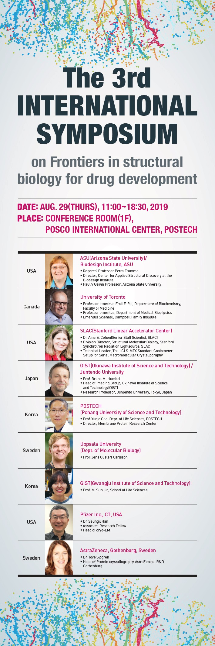 The 3rd INTERNATIONAL SYMPOSIUM on Frontiers in structural biology for drug development // DATE:AUG 29(THURS), 11;00~18:30,2019 PLACE:CONFERENCE ROOM(1F),POSCO INTERNATIONAL CENTER,POSTECH // - USA ASU(Arizona State University)/Biodesign Institute, ASU -Regents Professor Petra Fromme -Director, Center for Applied Structural Discovery at the Biodesign Institute -Paul V Galvin Professor, Arizona State University // Canada University of Tronto -Professor emeritus Emil F. Pai, Department of Biochemistry, Faculty of Medicine -Professor emeritus, Department of Medical Biophysics -Emeritus Scientist, Campbell Family Institute // USA SLAC(Stanford Linear Accelerator Center) -Dr.Aina E. Cohen(Senior Staff Scientist, SLAC) -Division Director, Structural Molecular Biology,Stanford Synchrotron Radiation Lightsource, SLAC -Technical Leader, The LCLS-MFX Srandard Goniometer Setup for Seral Macromolecular Crystallography // Japan OIST(Okinawa Institute of Science and Technology)/Juntendo University -Prof.Bruno M. Humbel -Head of Imafinf Froup, Okinawa Institute of Science and Technology(OIST) -Rearch Professor, Juntendo University, Tokyo,Japan // Korea POSTECH(Pohang University of Science and Technology) -Prof.Yunje Cho,Dept. of Life Sciences, POSTECH -Director, Membratein Research Center // Sweden Uppsala University(Dept.of Molecular Biology) -Prof.Jens Gustarf Carlsson // Korea Gist(Gwangju Institute of Science and Technology) -Prof.Mi Sun Jin, School of Life Sciences // USA Pfixer Inc.,CT, USA -Dr.Seungil Han -Associate Research Fellow -Head of cryo-EM // Sweden AstraZeneca, Gothenburg,Sweden -Dr.Tove Sjogren -Head of Protein crystallography AstraZeneca R&D Gothenburg